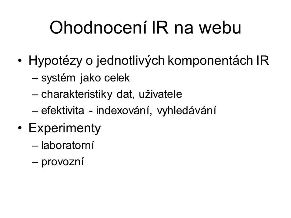 Ohodnocení IR na webu Hypotézy o jednotlivých komponentách IR –systém jako celek –charakteristiky dat, uživatele –efektivita - indexování, vyhledávání