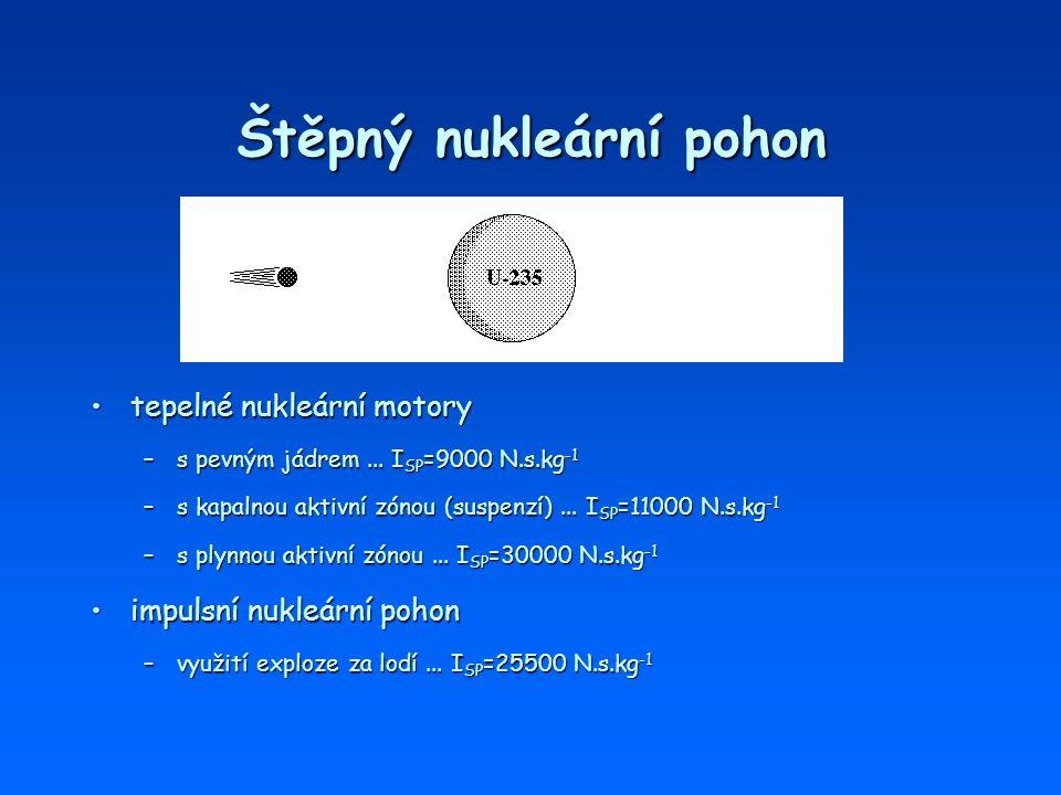 Štěpný nukleární pohon tepelné nukleární motorytepelné nukleární motory –s pevným jádrem... I SP =9000 N.s.kg -1 –s kapalnou aktivní zónou (suspenzí).