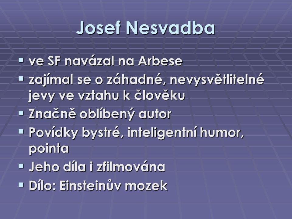 Josef Nesvadba  ve SF navázal na Arbese  zajímal se o záhadné, nevysvětlitelné jevy ve vztahu k člověku  Značně oblíbený autor  Povídky bystré, in