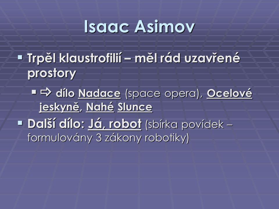 Isaac Asimov  Trpěl klaustrofilií – měl rád uzavřené prostory   dílo Nadace (space opera), Ocelové jeskyně, Nahé Slunce  Další dílo: Já, robot (sb