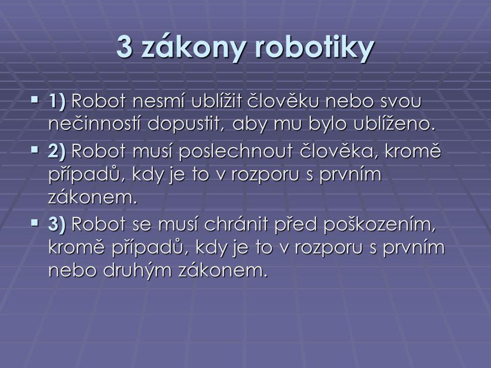 3 zákony robotiky  1) Robot nesmí ublížit člověku nebo svou nečinností dopustit, aby mu bylo ublíženo.  2) Robot musí poslechnout člověka, kromě pří