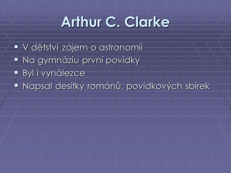 Arthur C. Clarke  V dětství zájem o astronomii  Na gymnáziu první povídky  Byl i vynálezce  Napsal desítky románů, povídkových sbírek