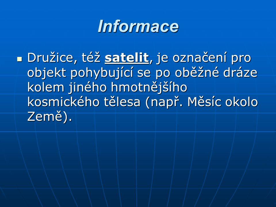 Informace Družice, též satelit, je označení pro objekt pohybující se po oběžné dráze kolem jiného hmotnějšího kosmického tělesa (např. Měsíc okolo Zem