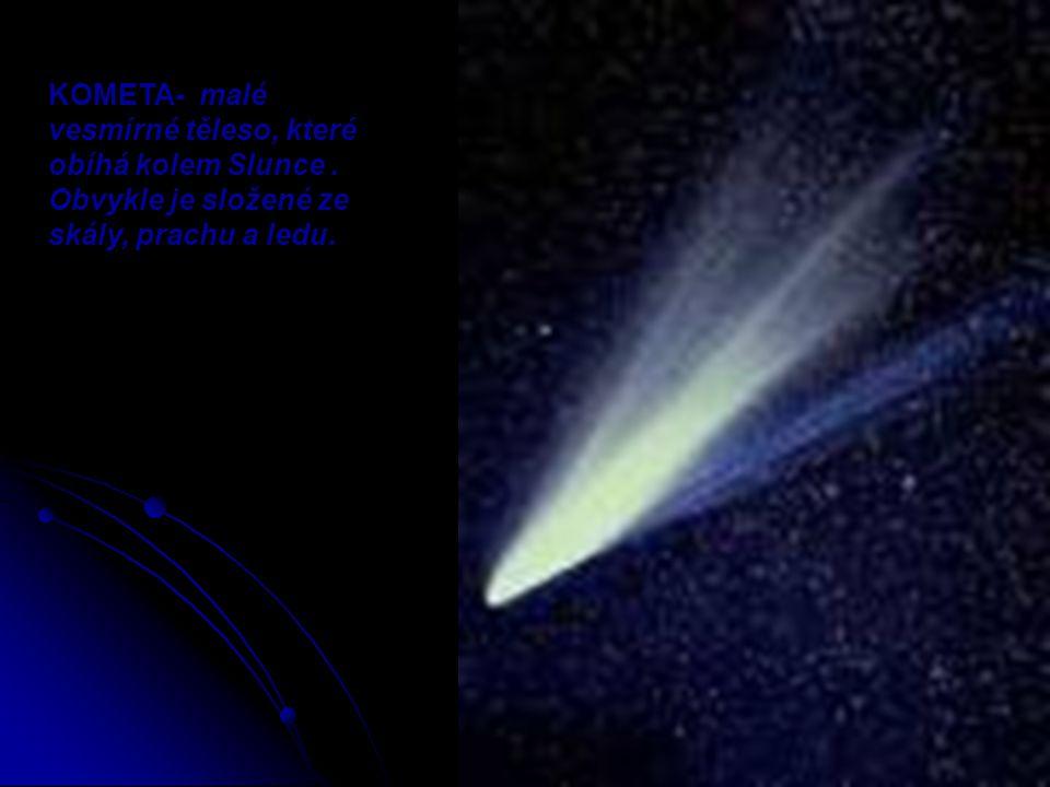 KOMETA- malé vesmírné těleso, které obíhá kolem Slunce. Obvykle je složené ze skály, prachu a ledu.