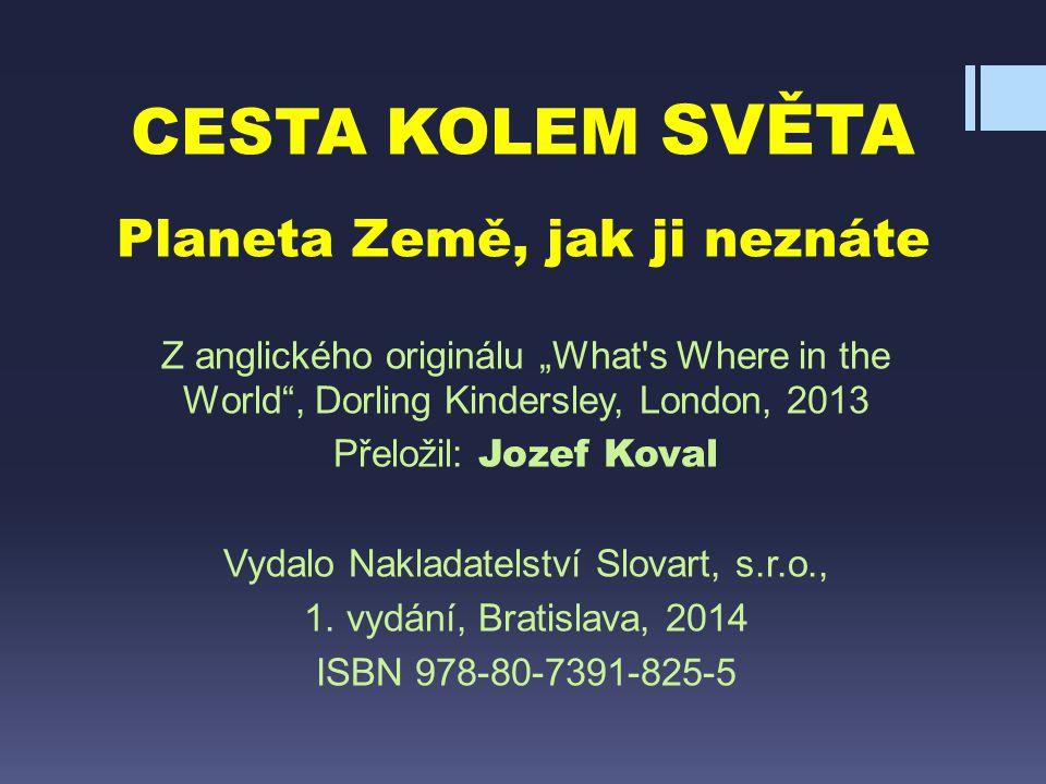 """CESTA KOLEM SVĚTA Planeta Země, jak ji neznáte Z anglického originálu """"What's Where in the World"""", Dorling Kindersley, London, 2013 Přeložil: Jozef Ko"""