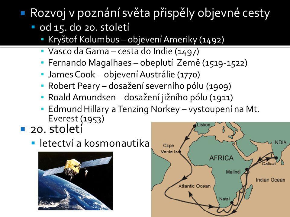 Rozvoj v poznání světa přispěly objevné cesty  od 15. do 20. století ▪ Kryštof Kolumbus – objevení Ameriky (1492) ▪ Vasco da Gama – cesta do Indie