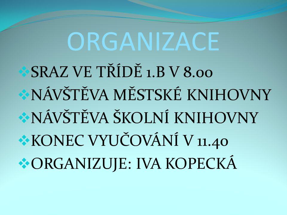 ORGANIZACE  SRAZ VE TŘÍDĚ 1.B V 8.00  NÁVŠTĚVA MĚSTSKÉ KNIHOVNY  NÁVŠTĚVA ŠKOLNÍ KNIHOVNY  KONEC VYUČOVÁNÍ V 11.40  ORGANIZUJE: IVA KOPECKÁ