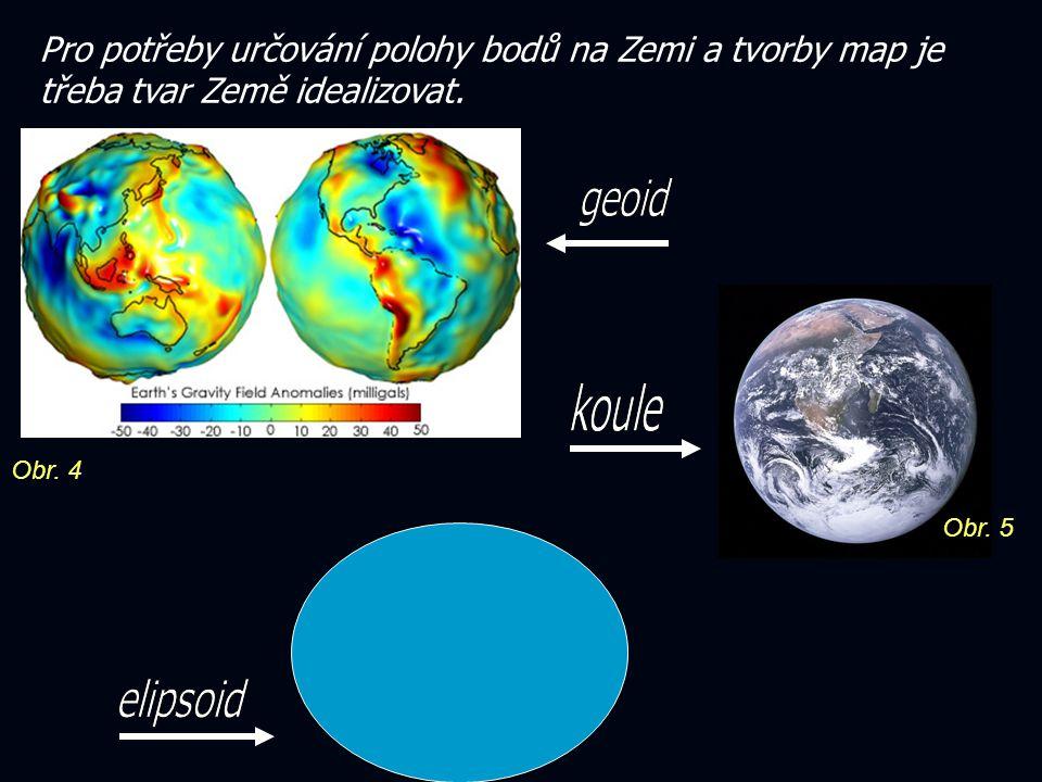 Pro potřeby určování polohy bodů na Zemi a tvorby map je třeba tvar Země idealizovat. Obr. 5 Obr. 4
