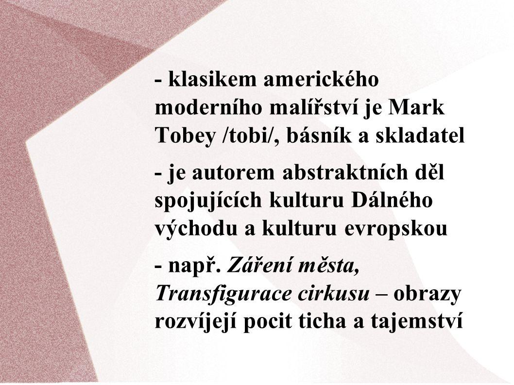 - klasikem amerického moderního malířství je Mark Tobey /tobi/, básník a skladatel - je autorem abstraktních děl spojujících kulturu Dálného východu a