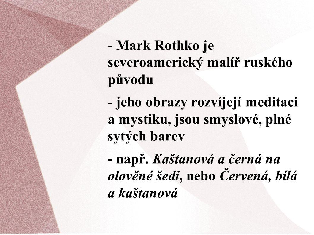 - Mark Rothko je severoamerický malíř ruského původu - jeho obrazy rozvíjejí meditaci a mystiku, jsou smyslové, plné sytých barev - např. Kaštanová a