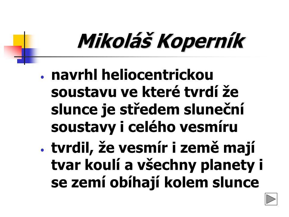 Mikoláš Koperník navrhl heliocentrickou soustavu ve které tvrdí že slunce je středem sluneční soustavy i celého vesmíru tvrdil, že vesmír i země mají