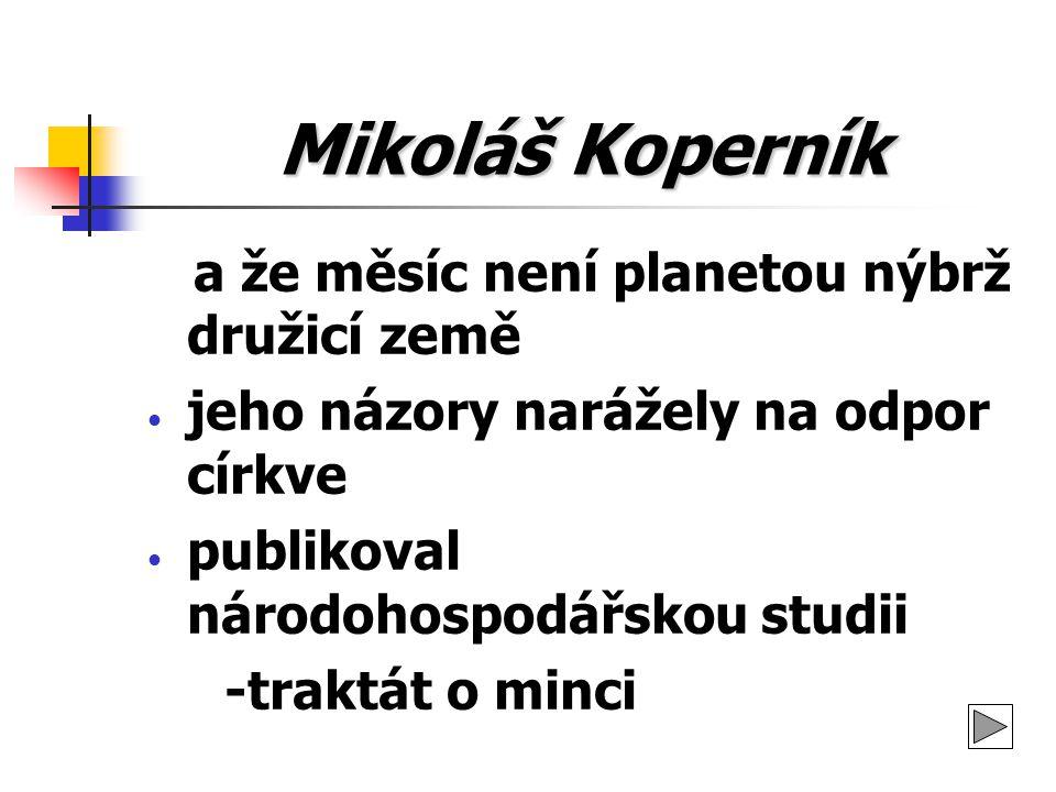 Mikoláš Koperník a že měsíc není planetou nýbrž družicí země jeho názory narážely na odpor církve publikoval národohospodářskou studii -traktát o minc
