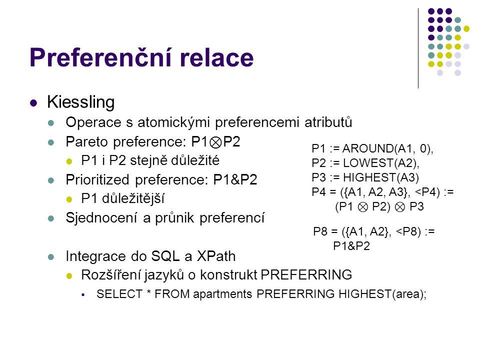 Preferenční relace Kiessling Operace s atomickými preferencemi atributů Pareto preference: P1 ⊗ P2 P1 i P2 stejně důležité Prioritized preference: P1&P2 P1 důležitější Sjednocení a průnik preferencí Integrace do SQL a XPath Rozšíření jazyků o konstrukt PREFERRING  SELECT * FROM apartments PREFERRING HIGHEST(area); P1 := AROUND(A1, 0), P2 := LOWEST(A2), P3 := HIGHEST(A3) P4 = ({A1, A2, A3}, <P4) := (P1 ⊗ P2) ⊗ P3 P8 = ({A1, A2}, <P8) := P1&P2