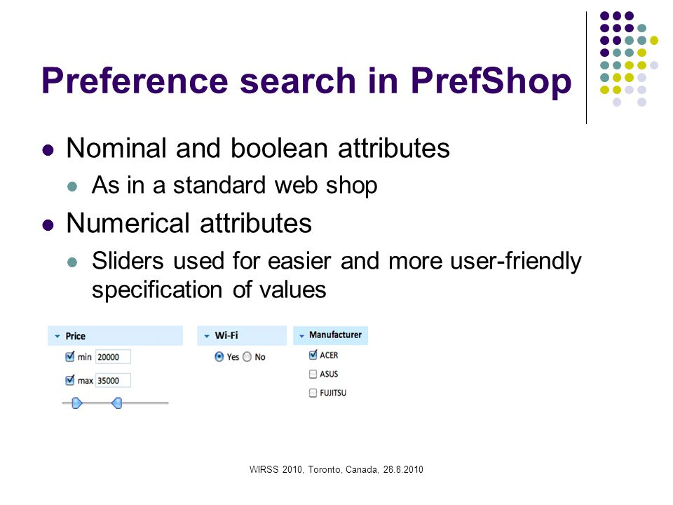 WIRSS 2010, Toronto, Canada, 28.8.2010 Preference search in PrefShop Nominal and boolean attributes As in a standard web shop Numerical attributes Sliders used for easier and more user-friendly specification of values