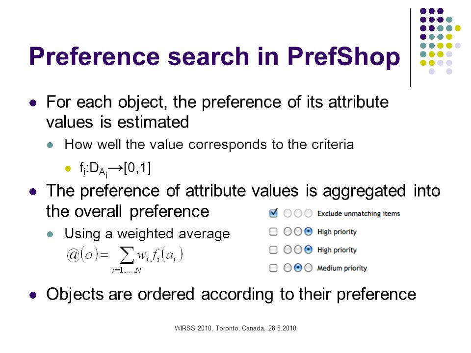 Preference search in PrefShop For each object, the preference of its attribute values is estimated How well the value corresponds to the criteria f i :D A i → [0,1] The preference of attribute values is aggregated into the overall preference Using a weighted average Objects are ordered according to their preference WIRSS 2010, Toronto, Canada, 28.8.2010