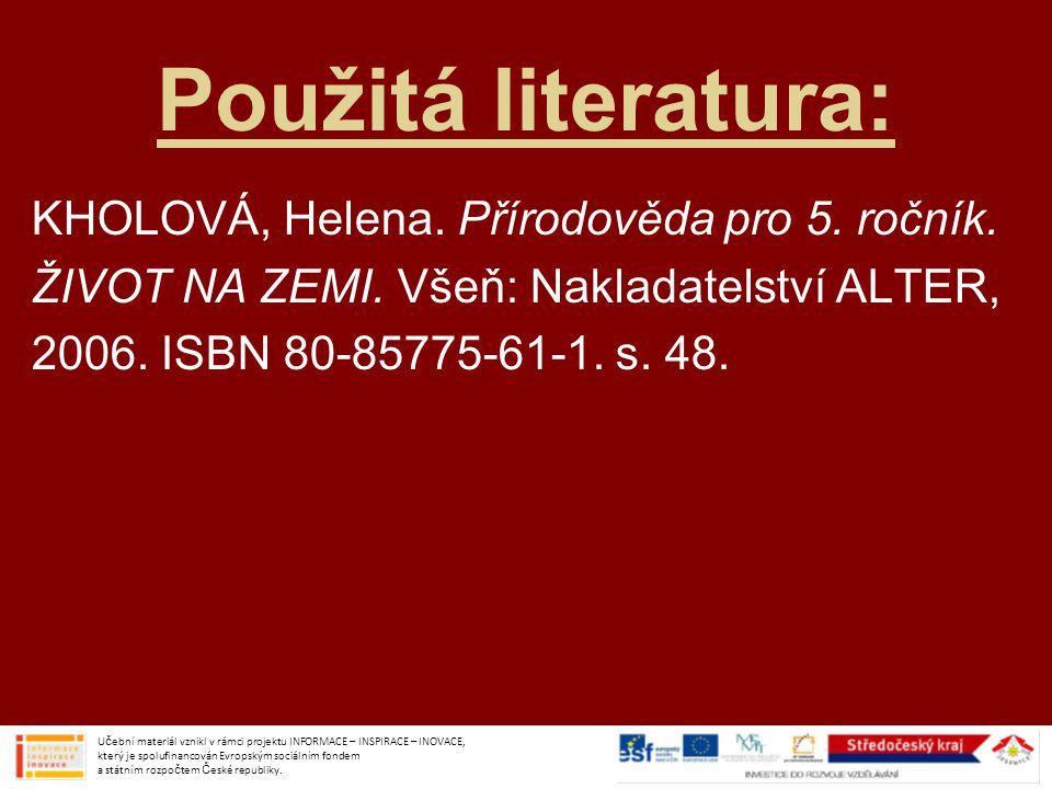 Použitá literatura: KHOLOVÁ, Helena. Přírodověda pro 5. ročník. ŽIVOT NA ZEMI. Všeň: Nakladatelství ALTER, 2006. ISBN 80-85775-61-1. s. 48. Učební mat