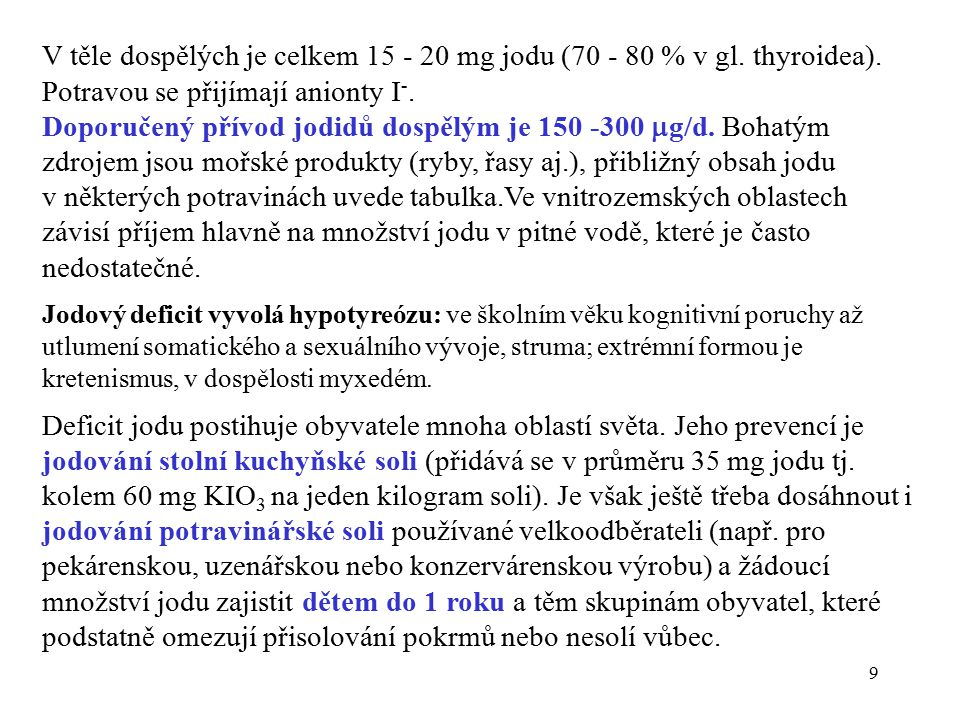 9 V těle dospělých je celkem 15 - 20 mg jodu (70 - 80 % v gl. thyroidea). Potravou se přijímají anionty I -. Doporučený přívod jodidů dospělým je 150