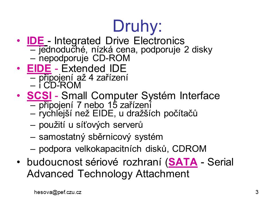 hesova@pef.czu.cz 3 Druhy: IDE - Integrated Drive Electronics –jednoduché, nízká cena, podporuje 2 disky –nepodporuje CD-ROM EIDE - Extended IDE –přip