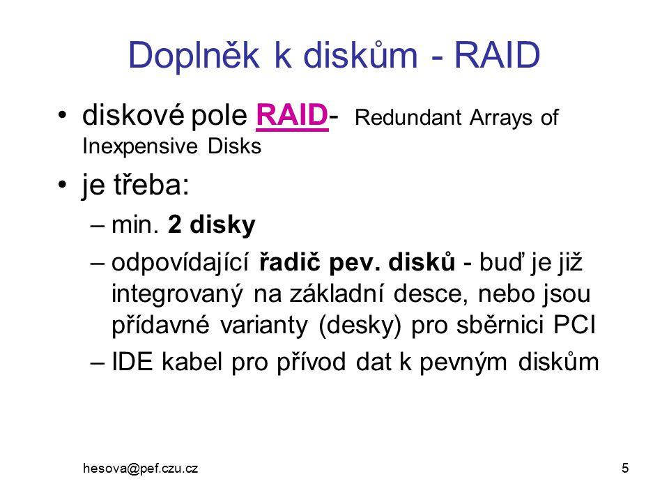 hesova@pef.czu.cz 5 Doplněk k diskům - RAID diskové pole RAID- Redundant Arrays of Inexpensive Disks je třeba: –min. 2 disky –odpovídající řadič pev.
