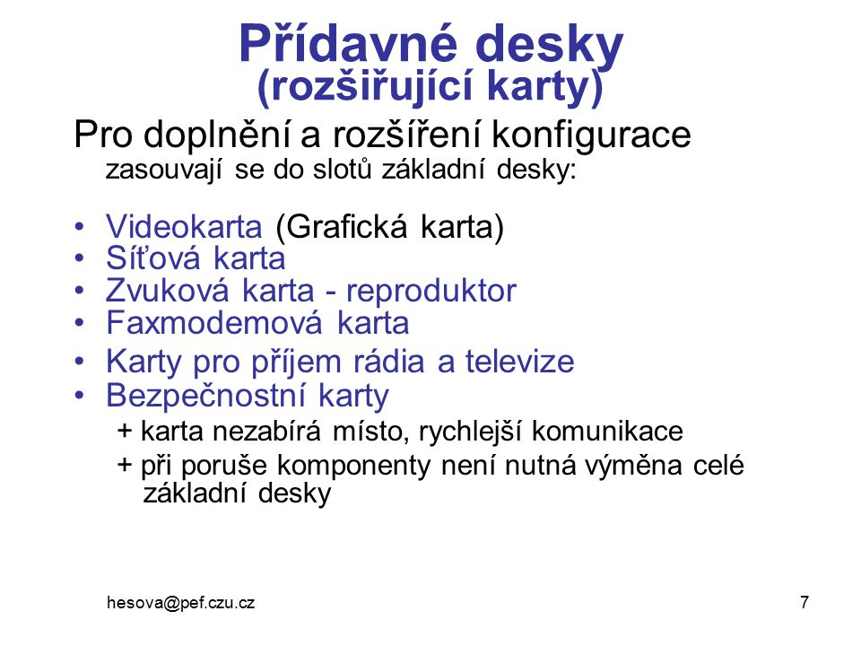 hesova@pef.czu.cz 7 Přídavné desky (rozšiřující karty) Pro doplnění a rozšíření konfigurace zasouvají se do slotů základní desky: Videokarta (Grafická