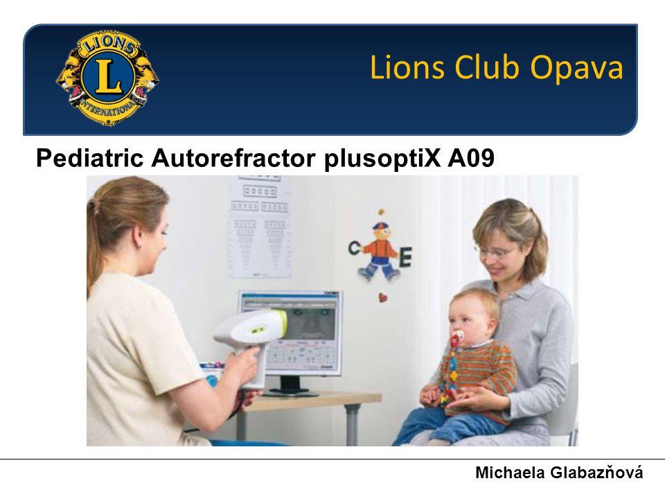 Pediatric Autorefractor plusoptiX A09 Michaela Glabazňová Přístroj umožňuje:  binokulární měření – obě oči jsou měřeny současně  ne-invazivní měření – k změření není potřeba aplikovat oční kapky (cykloplegie)  bezkontaktní zaměření – dítě uvolněně sedí na klíně jednoho z rodičů a měření je prováděno ze vzdálenosti 1m  rychlost měření – měření trvá řádově vteřiny, v některých případech i méně než jednu vteřinu  výstupem jsou hodnoty refrakce ve sféře, cylindru a osy, rozměr zornic, měření interpupilární vzdálenosti, symetrie os, zákaly optického prostředí oka Lions Club Opava