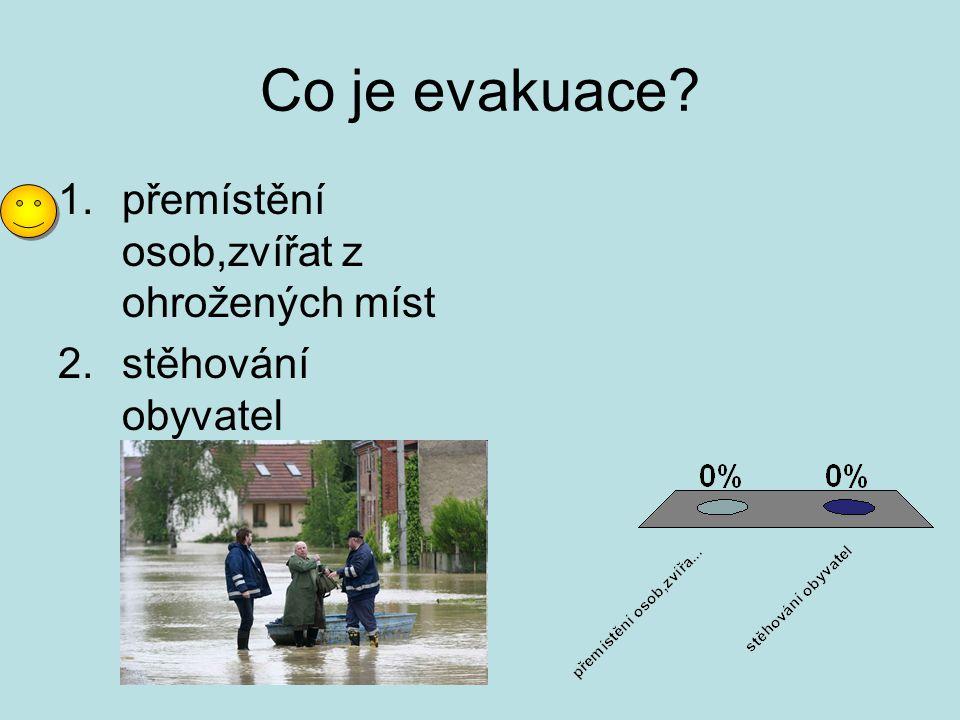 Co je evakuace? 1.přemístění osob,zvířat z ohrožených míst 2.stěhování obyvatel