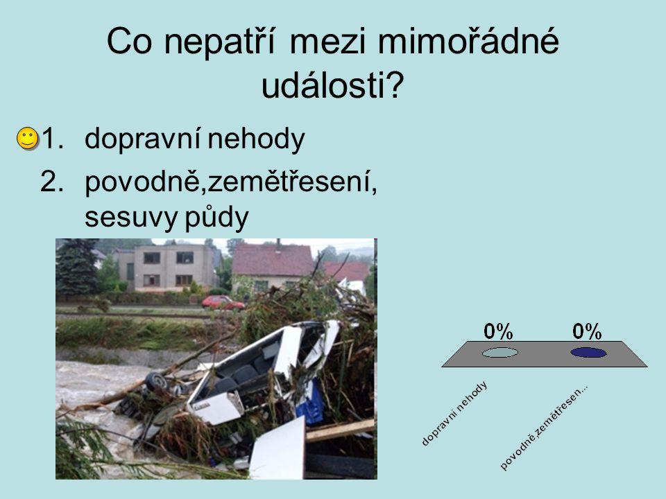 Co nepatří mezi mimořádné události? 1.dopravní nehody 2.povodně,zemětřesení, sesuvy půdy