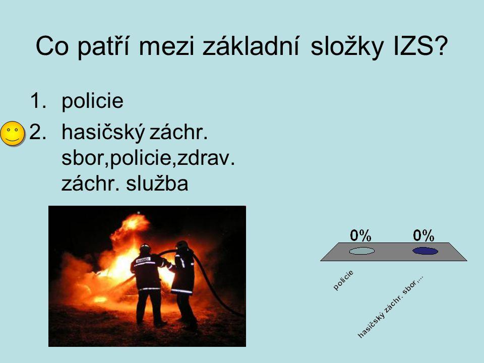 Co patří mezi základní složky IZS? 1.policie 2.hasičský záchr. sbor,policie,zdrav. záchr. služba