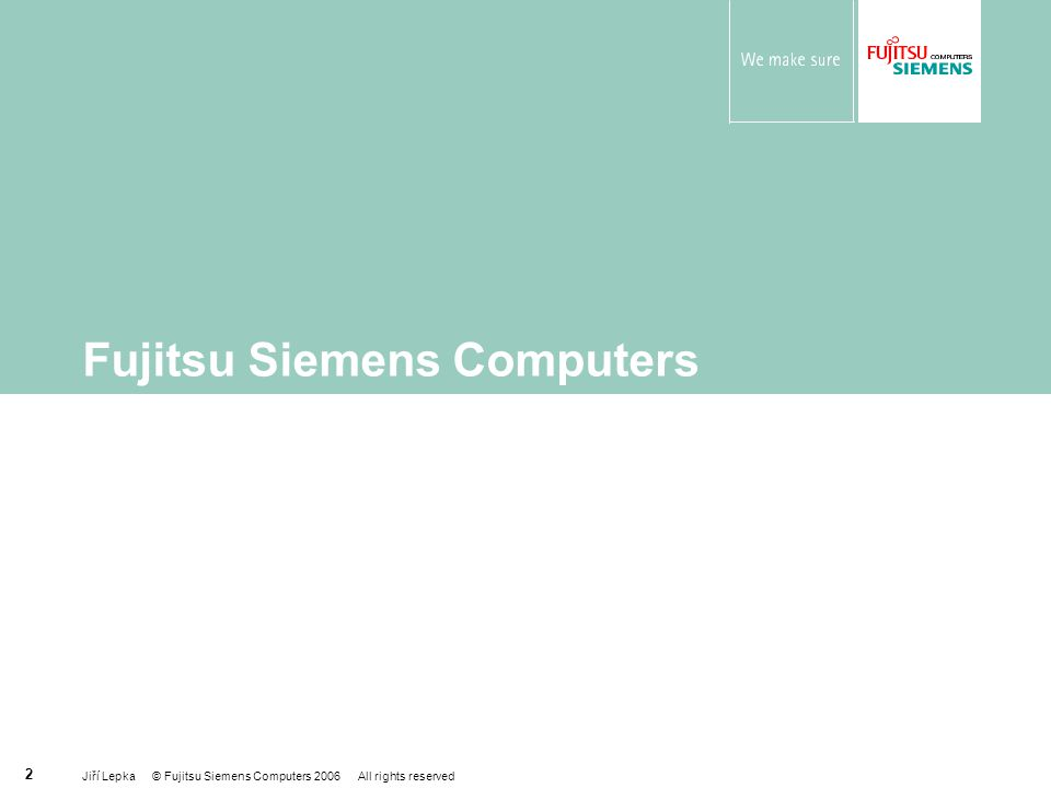 Jiří Lepka © Fujitsu Siemens Computers 2006 All rights reserved 2 Fujitsu Siemens Computers