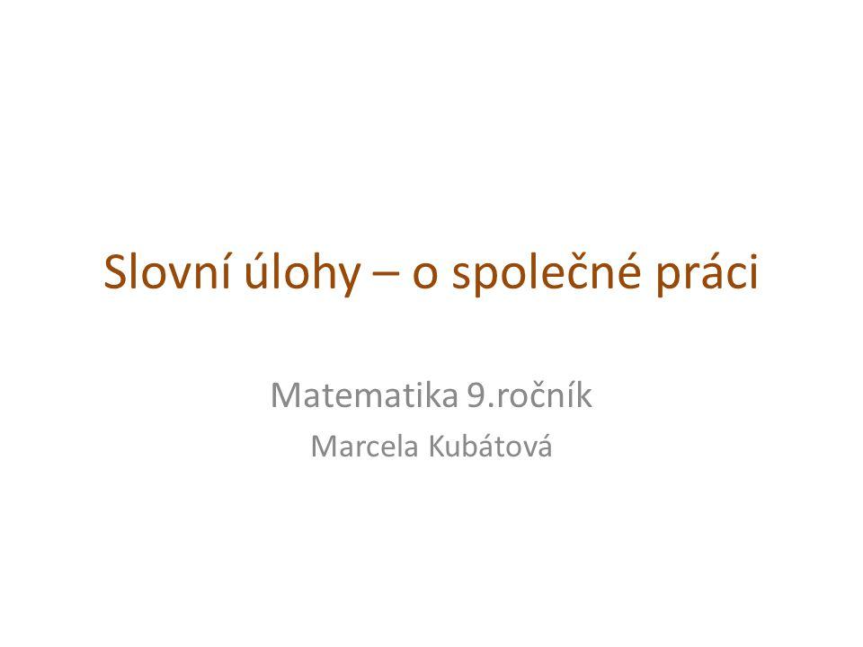 Slovní úlohy – o společné práci Matematika 9.ročník Marcela Kubátová