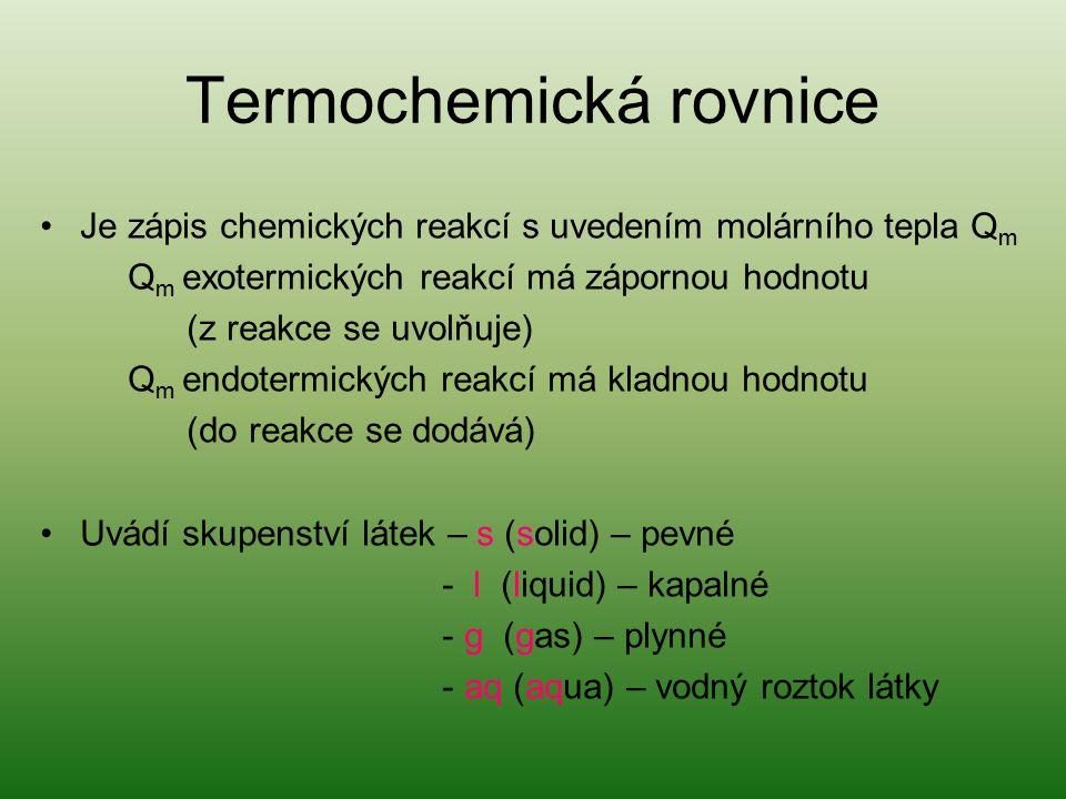 Termochemická rovnice Je zápis chemických reakcí s uvedením molárního tepla Q m Q m exotermických reakcí má zápornou hodnotu (z reakce se uvolňuje) Q