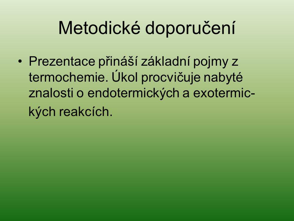Metodické doporučení Prezentace přináší základní pojmy z termochemie. Úkol procvičuje nabyté znalosti o endotermických a exotermic- kých reakcích.