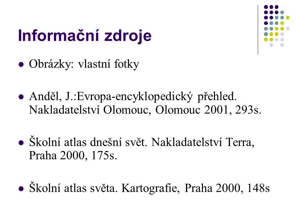 Informační zdroje Obrázky: vlastní fotky Anděl, J.:Evropa-encyklopedický přehled. Nakladatelství Olomouc, Olomouc 2001, 293s. Školní atlas dnešní svět
