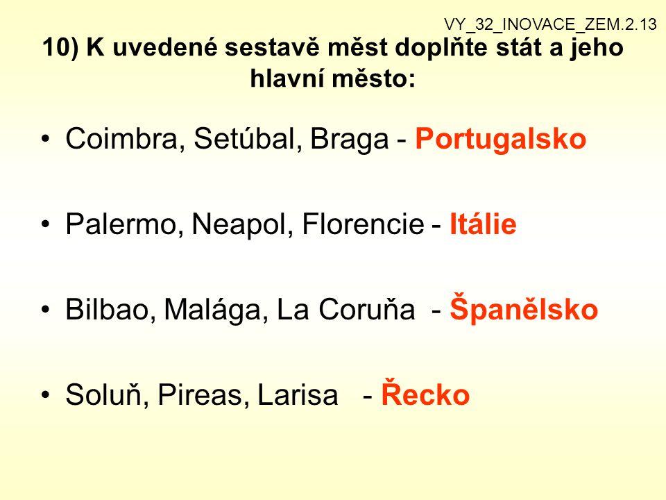 10) K uvedené sestavě měst doplňte stát a jeho hlavní město: Coimbra, Setúbal, Braga - Portugalsko Palermo, Neapol, Florencie - Itálie Bilbao, Malága, La Coruňa - Španělsko Soluň, Pireas, Larisa - Řecko VY_32_INOVACE_ZEM.2.13
