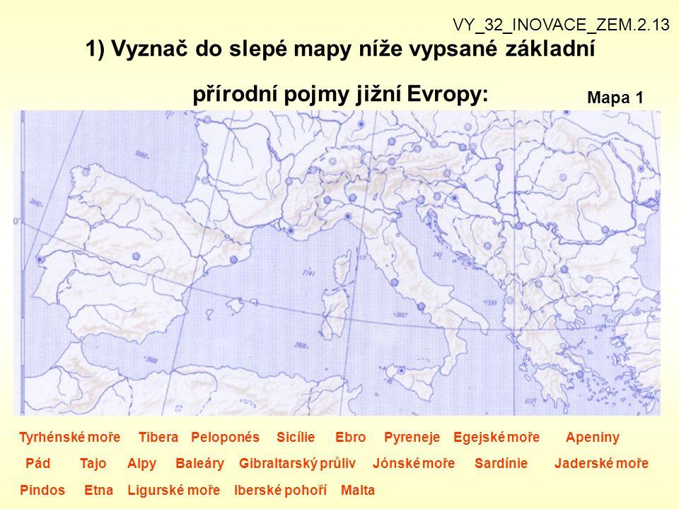 1) Vyznač do slepé mapy níže vypsané základní přírodní pojmy jižní Evropy: VY_32_INOVACE_ZEM.2.13 Tyrhénské moře TiberaSicíliePeloponésEbroEgejské mořeApeninyPyreneje PádAlpyTajoBaleáryGibraltarský průlivJónské mořeSardínieJaderské moře PindosEtnaLigurské mořeIberské pohoříMalta Mapa 1