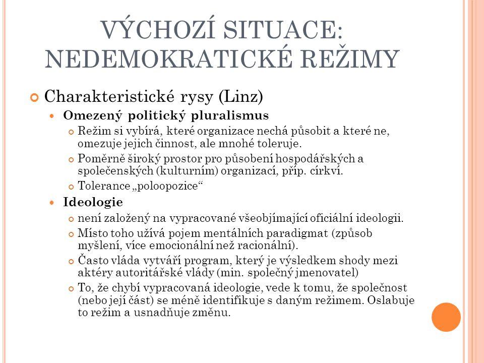 VÝCHOZÍ SITUACE: NEDEMOKRATICKÉ REŽIMY Charakteristické rysy (Linz) Omezený politický pluralismus Režim si vybírá, které organizace nechá působit a které ne, omezuje jejich činnost, ale mnohé toleruje.