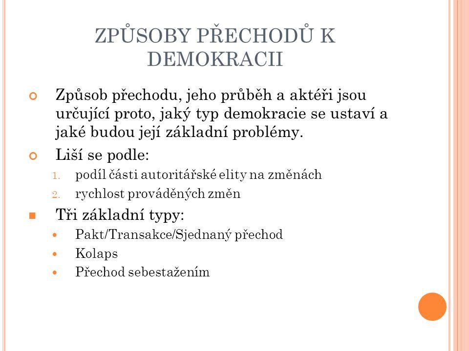 ZPŮSOBY PŘECHODŮ K DEMOKRACII Způsob přechodu, jeho průběh a aktéři jsou určující proto, jaký typ demokracie se ustaví a jaké budou její základní problémy.