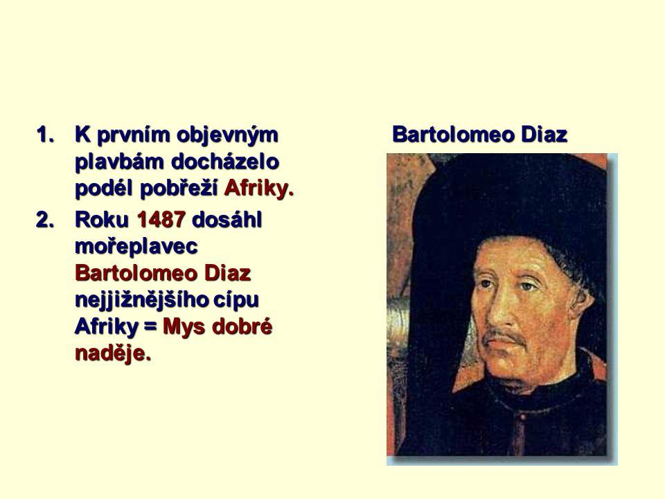 1.K prvním objevným plavbám docházelo podél pobřeží Afriky. 2.Roku 1487 dosáhl mořeplavec Bartolomeo Diaz nejjižnějšího cípu Afriky = Mys dobré naděje
