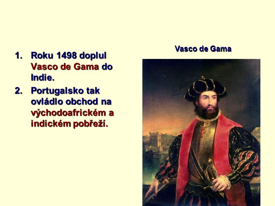 1.Roku 1498 doplul Vasco de Gama do Indie. 2.Portugalsko tak ovládlo obchod na východoafrickém a indickém pobřeží. Vasco de Gama