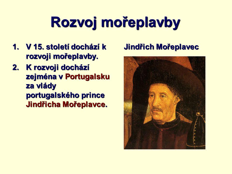 Rozvoj mořeplavby 1.V 15. století dochází k rozvoji mořeplavby. 2.K rozvoji dochází zejména v Portugalsku za vlády portugalského prince Jindřicha Moře