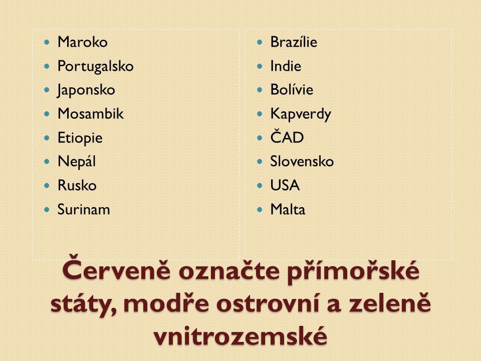 Červeně označte přímořské státy, modře ostrovní a zeleně vnitrozemské Maroko Portugalsko Japonsko Mosambik Etiopie Nepál Rusko Surinam Brazílie Indie Bolívie Kapverdy ČAD Slovensko USA Malta
