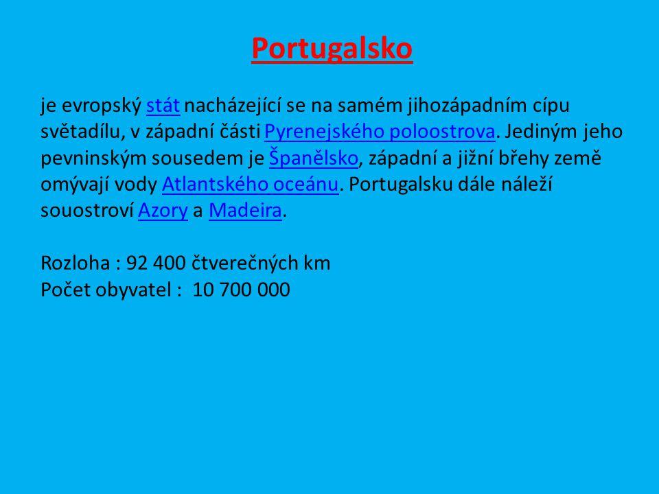Portugalsko je evropský stát nacházející se na samém jihozápadním cípu světadílu, v západní části Pyrenejského poloostrova. Jediným jeho pevninským so