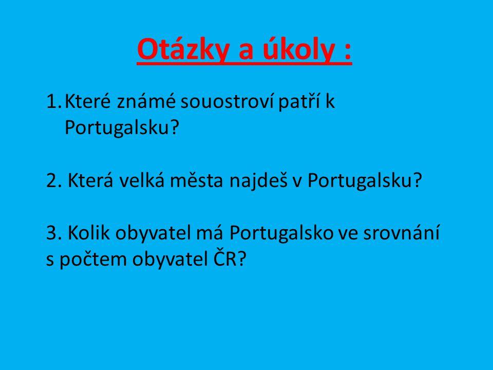 Otázky a úkoly : 1.Které známé souostroví patří k Portugalsku? 2. Která velká města najdeš v Portugalsku? 3. Kolik obyvatel má Portugalsko ve srovnání