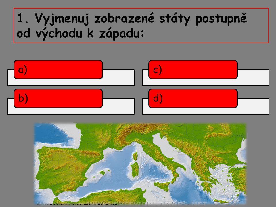 1. Vyjmenuj zobrazené státy postupně od východu k západu: a)b) http://www.freeworldmaps.net/europe/southern/southern_europe_physical_map.jpg c)d)