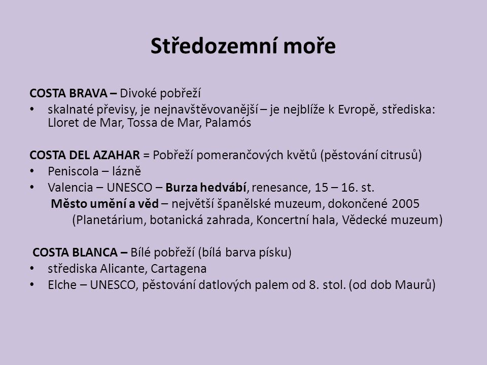 Středozemní moře COSTA BRAVA – Divoké pobřeží skalnaté převisy, je nejnavštěvovanější – je nejblíže k Evropě, střediska: Lloret de Mar, Tossa de Mar, Palamós COSTA DEL AZAHAR = Pobřeží pomerančových květů (pěstování citrusů) Peniscola – lázně Valencia – UNESCO – Burza hedvábí, renesance, 15 – 16.