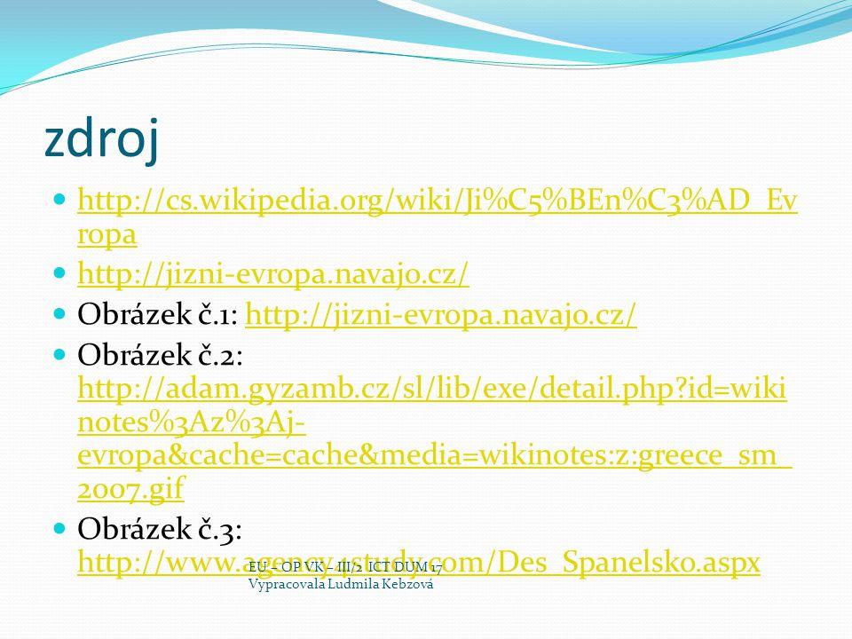 zdroj http://cs.wikipedia.org/wiki/Ji%C5%BEn%C3%AD_Ev ropa http://cs.wikipedia.org/wiki/Ji%C5%BEn%C3%AD_Ev ropa http://jizni-evropa.navajo.cz/ Obrázek č.1: http://jizni-evropa.navajo.cz/http://jizni-evropa.navajo.cz/ Obrázek č.2: http://adam.gyzamb.cz/sl/lib/exe/detail.php id=wiki notes%3Az%3Aj- evropa&cache=cache&media=wikinotes:z:greece_sm_ 2007.gif http://adam.gyzamb.cz/sl/lib/exe/detail.php id=wiki notes%3Az%3Aj- evropa&cache=cache&media=wikinotes:z:greece_sm_ 2007.gif Obrázek č.3: http://www.agency4study.com/Des_Spanelsko.aspx http://www.agency4study.com/Des_Spanelsko.aspx EU – OP VK – III/2 ICT DUM 17 Vypracovala Ludmila Kebzová