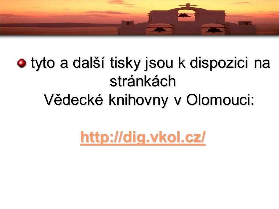 tyto a další tisky jsou k dispozici na stránkách tyto a další tisky jsou k dispozici na stránkách Vědecké knihovny v Olomouci: Vědecké knihovny v Olomouci: http://dig.vkol.cz/