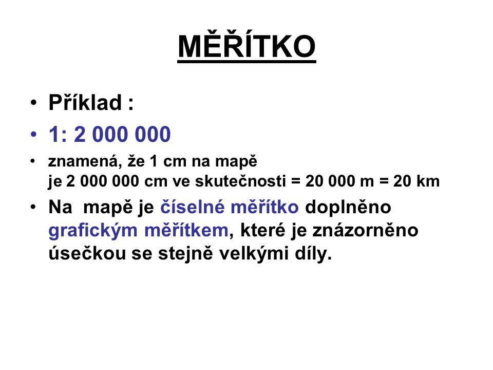 MĚŘÍTKO Příklad : 1: 2 000 000 znamená, že 1 cm na mapě je 2 000 000 cm ve skutečnosti = 20 000 m = 20 km Na mapě je číselné měřítko doplněno grafický
