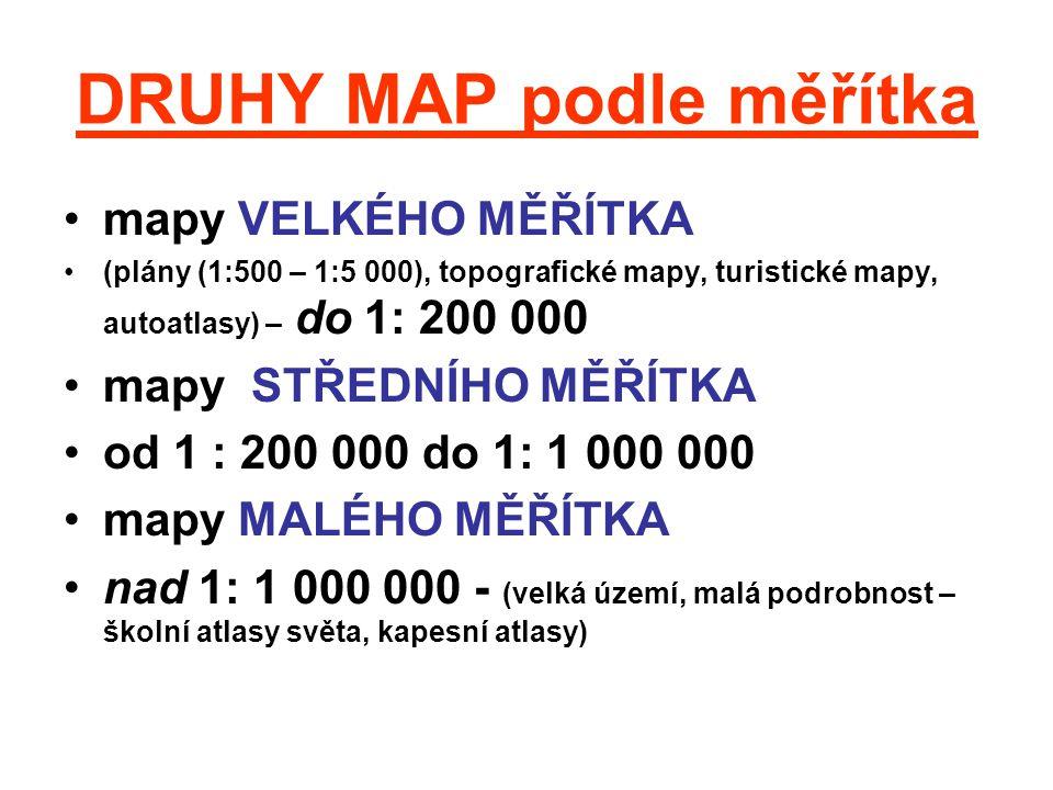 DRUHY MAP podle obsahu mapy katastrální (pouze polohopis, nejčastěji 1:2880) mapy topografické (topografické a obecně zeměpisné mapy, výškopis, polohopis i popis objektů a jevů ) mapy obecně geografické (školní atlasy) tematické mapy (m.