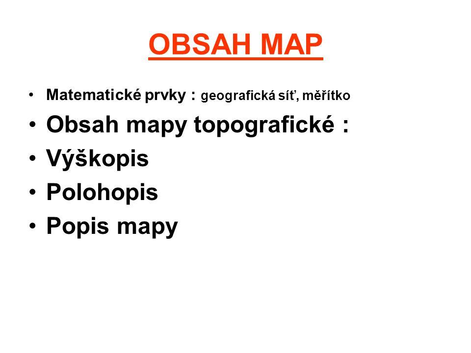 OBSAH MAP Matematické prvky : geografická síť, měřítko Obsah mapy topografické : Výškopis Polohopis Popis mapy